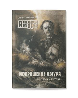 Станислав Федотов. Под знаком Амура: Исторический роман. Книга шестая. Возвращение Амура.
